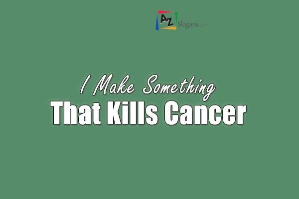 I Make Something That Kills Cancer