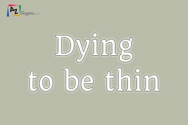 dying to be thin We are literally dying to be thin our society has given people this image that to be beautiful and worthy we need to be skinny they give off messages in.