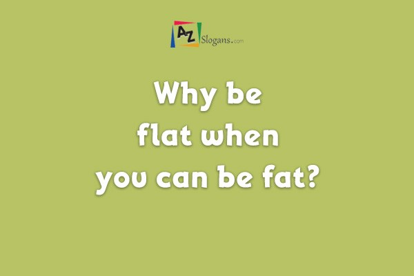 Why be flat when you can be fat?