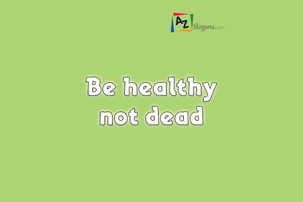 Be healthy not dead
