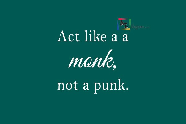 Act like a a monk, not a punk.