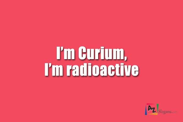 I'm Curium, I'm radioactive
