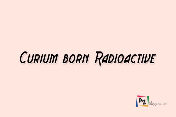Curium born Radioactive