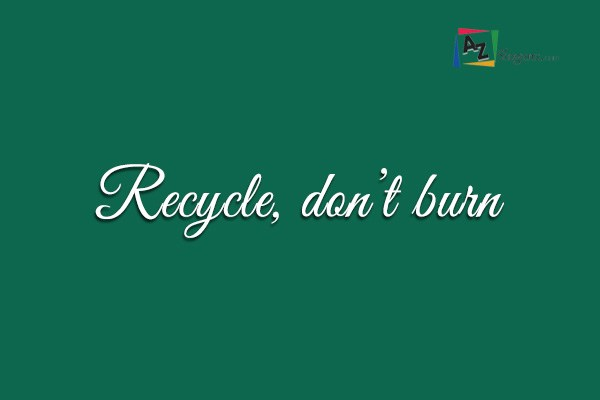 Recycle, don't burn