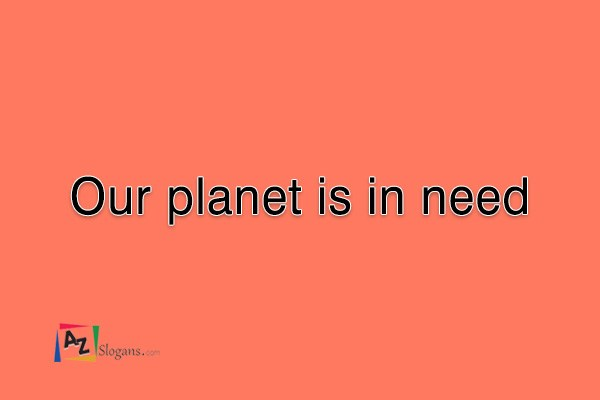 Our planet is in need