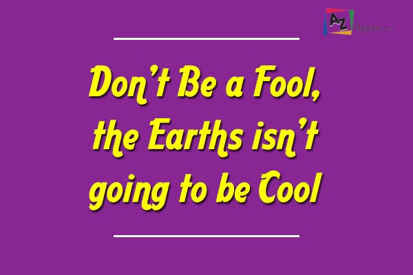 Don't Be a Fool, the Earths isn't going to be Cool