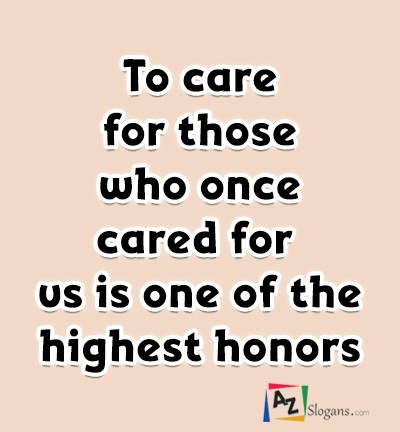 To care for those who once cared for us is one of the highest honors