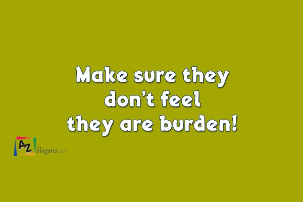 Make sure they don't feel they are burden!