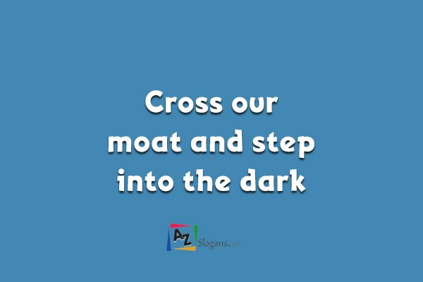 Cross our moat and step into the dark