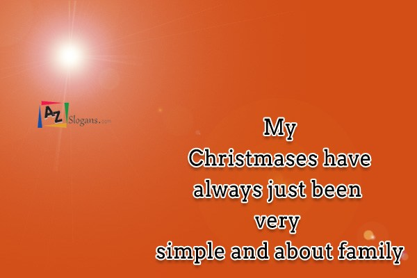 My Christmases have always just been very simple and about family