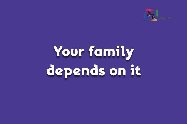 Your family depends on it