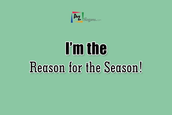 I'm the Reason for the Season!