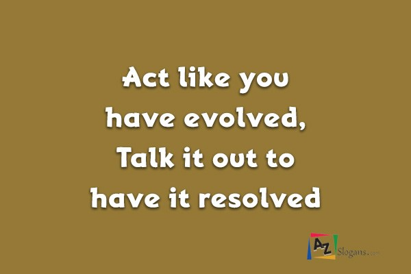 Act like you have evolved, Talk it out to have it resolved