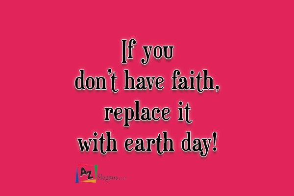 If you don't have faith, replace it with earth day!