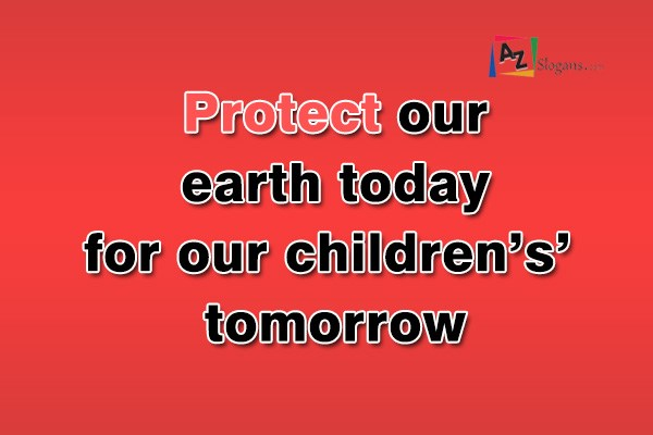 Protect our earth today for our children's' tomorrow