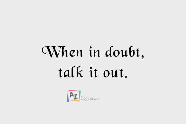 When in doubt, talk it out.