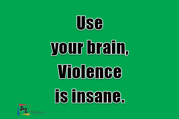 Use your brain, Violence is insane.