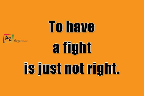 To have a fight is just not right.