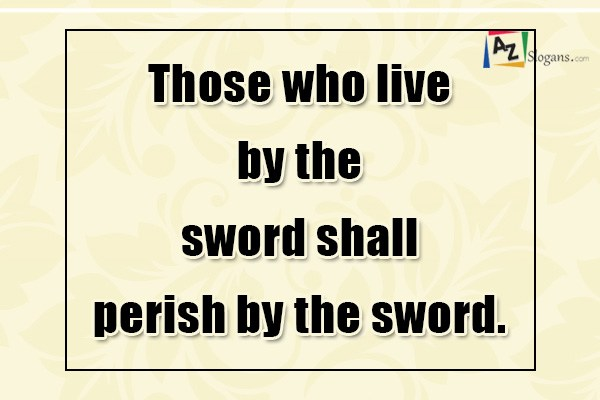 Those who live by the sword shall perish by the sword.