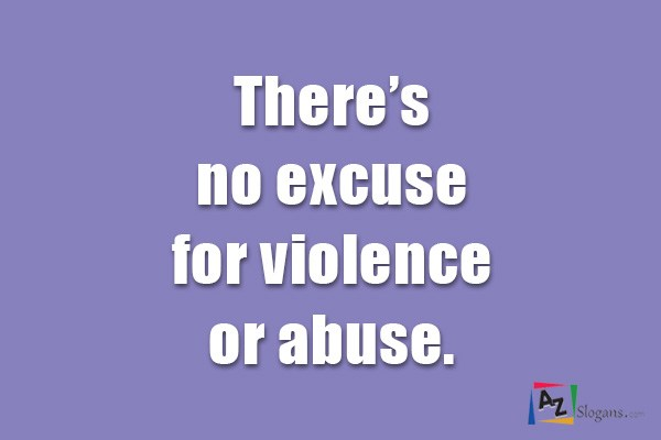 There's no excuse for violence or abuse.