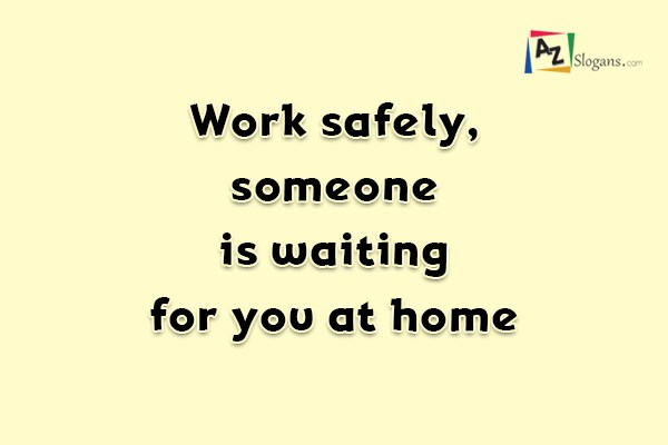 Work safely, someone is waiting for you at home