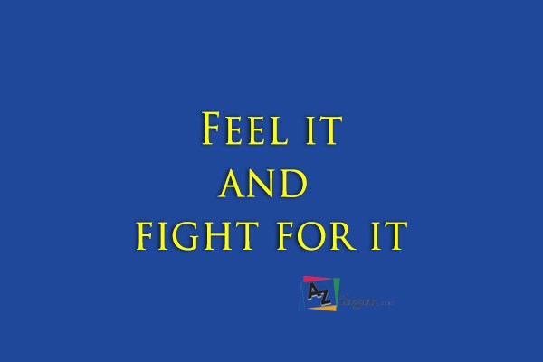Feel it and fight for it