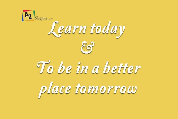 Learn today – To be in a better place tomorrow