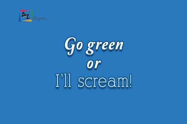 Go green or I'll scream