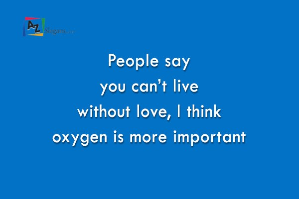 People say you can't live without love, I think oxygen is more important