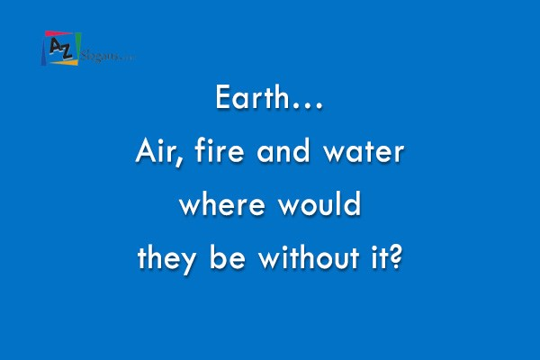 Earth… Air, fire and water where would they be without it?