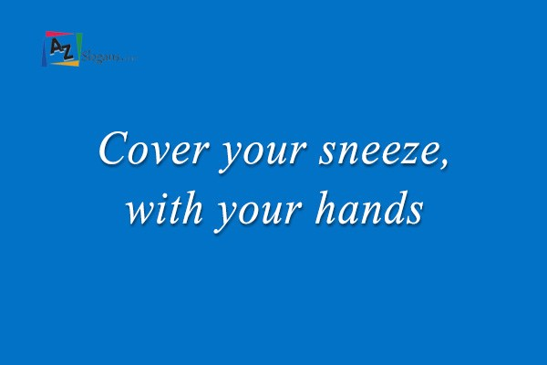 Cover your sneeze, with your hands