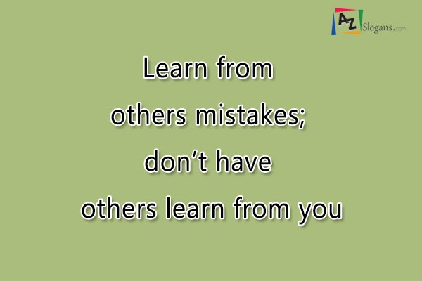 Learn from others mistakes; don't have others learn from you