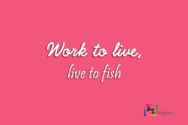 Work to live, live to fish