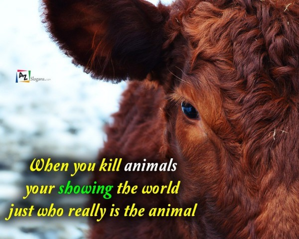 When you kill animals your showing the world just who really is the animal