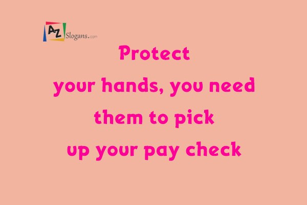 Protect your hands, you need them to pick up your pay check