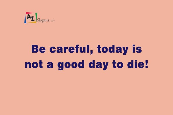 Be careful, today is not a good day to die!