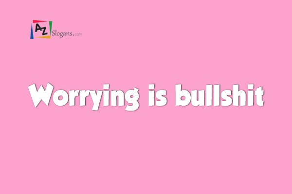 Worrying is bullshit