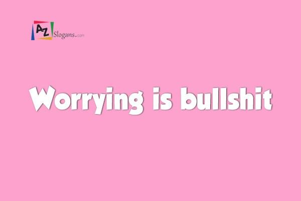 Worrying is bullshit