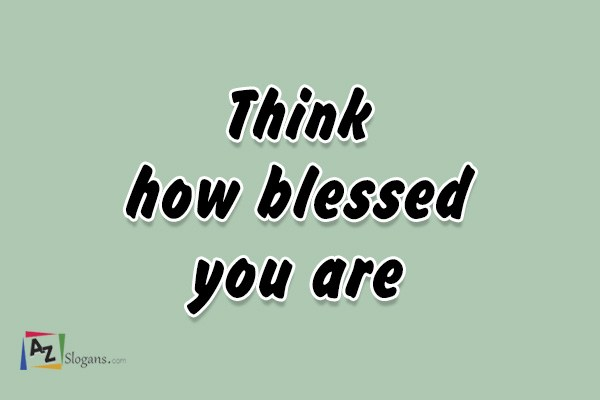 Think how blessed you are