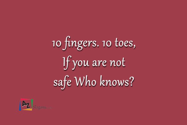 10 fingers. 10 toes, If you are not safe Who knows?