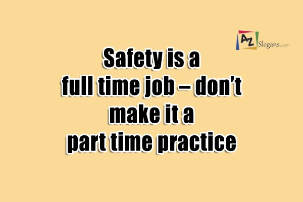 Safety is a full time job – don't make it a part time practice