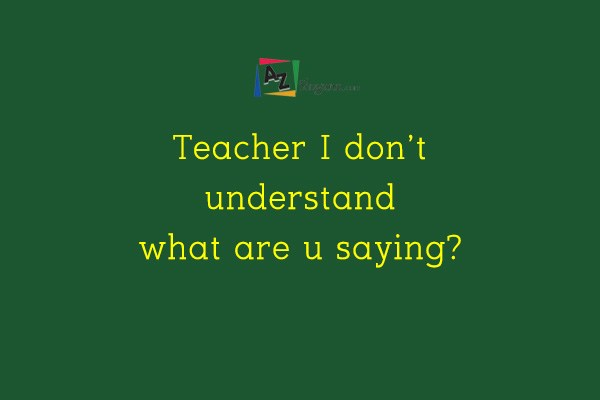 Teacher I don't understand what are u saying?