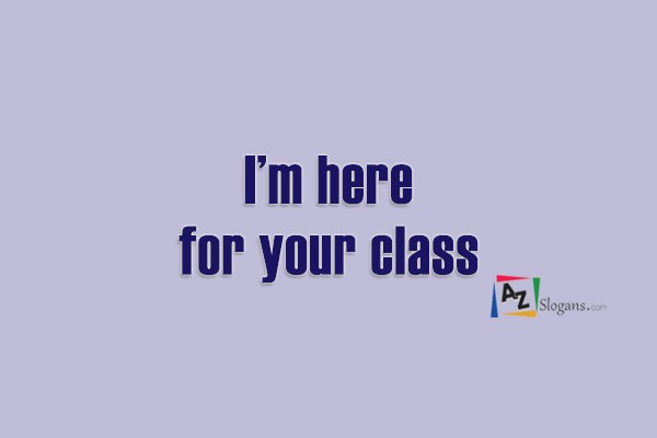 I'm here for your class
