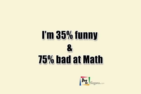 I'm 35% funny & 75% bad at Math
