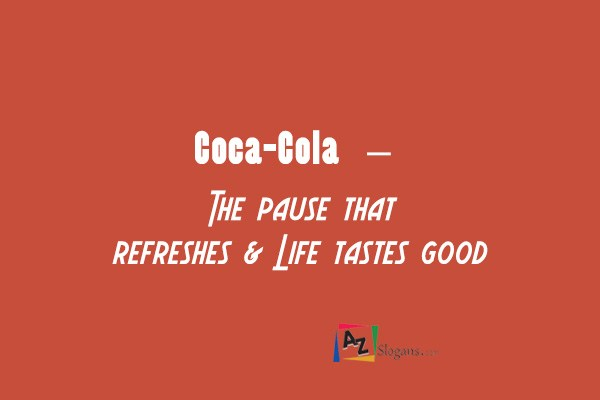 Coca-Cola   –   The pause that refreshes & Life tastes good