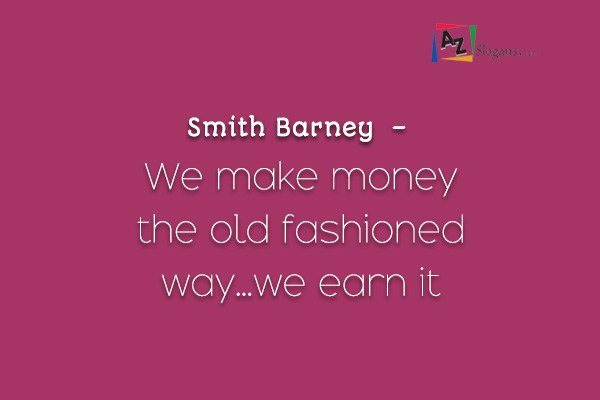 Smith Barney  –  We make money the old fashioned way…we earn it