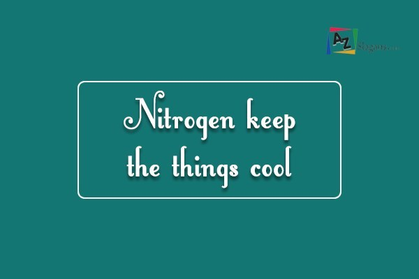Nitrogen keep the things cool