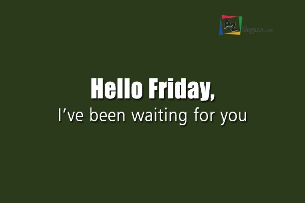 Hello Friday, I've been waiting for you