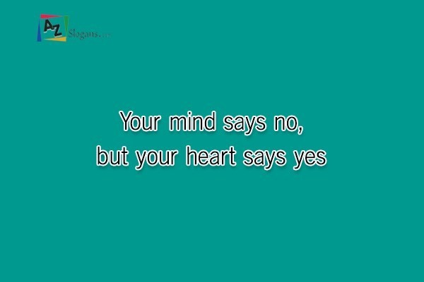 Your mind says no, but your heart says yes