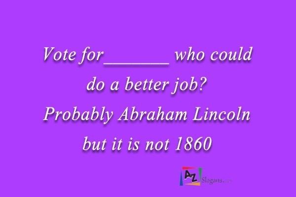 Vote for_______ who could do a better job? Probably Abraham Lincoln but it is not 1860